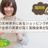 福岡の天神博多にあるショッピング枠現金化などは金券の需要が高く高換金率が狙える